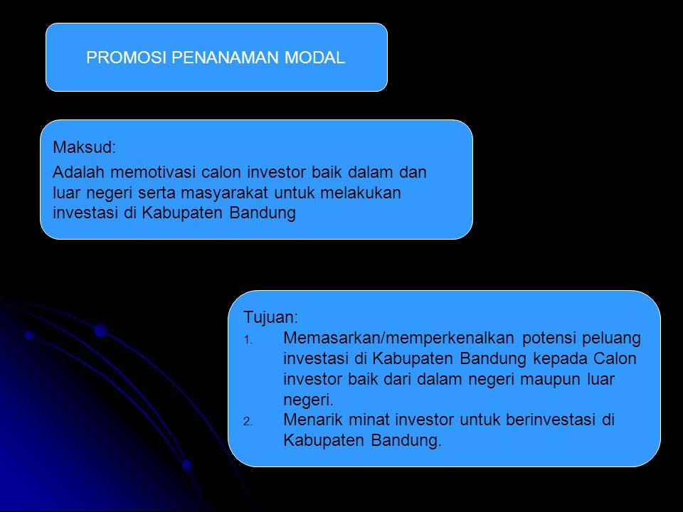 PROMOSI PENANAMAN MODAL Maksud: Adalah memotivasi calon investor baik dalam dan luar negeri serta masyarakat untuk melakukan investasi di Kabupaten Bandung Tujuan: 1.