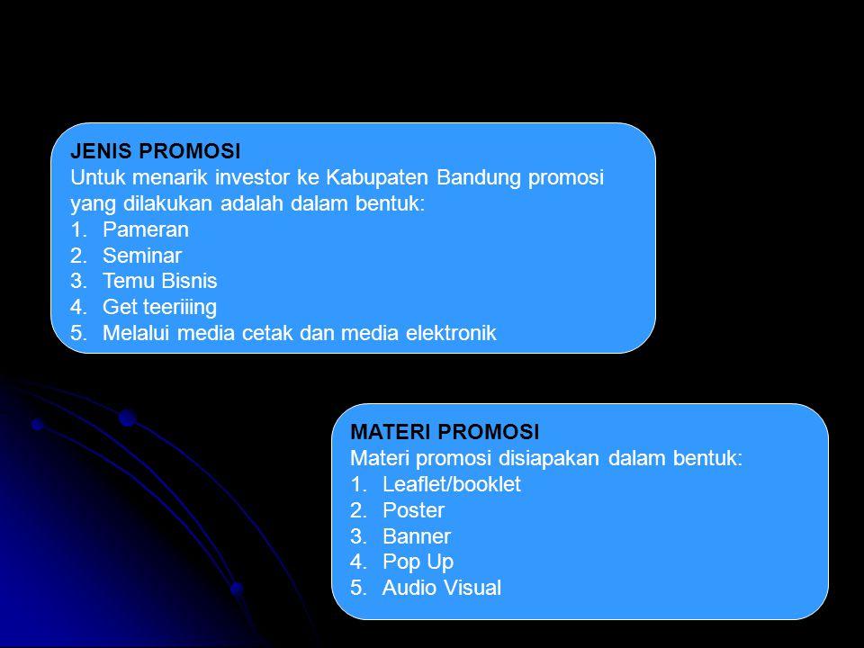 JENIS PROMOSI Untuk menarik investor ke Kabupaten Bandung promosi yang dilakukan adalah dalam bentuk: 1.Pameran 2.Seminar 3.Temu Bisnis 4.Get teeriiing 5.Melalui media cetak dan media elektronik MATERI PROMOSI Materi promosi disiapakan dalam bentuk: 1.Leaflet/booklet 2.Poster 3.Banner 4.Pop Up 5.Audio Visual