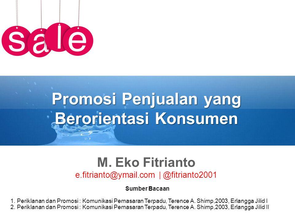 Promosi Penjualan yang Berorientasi Konsumen M. Eko Fitrianto e.fitrianto@ymail.com | @fitrianto2001 Sumber Bacaan 1. Periklanan dan Promosi : Komunik
