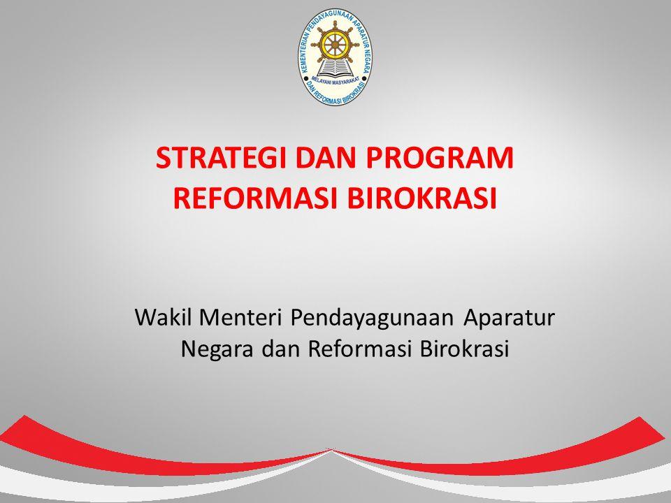 STRATEGI DAN PROGRAM REFORMASI BIROKRASI Wakil Menteri Pendayagunaan Aparatur Negara dan Reformasi Birokrasi