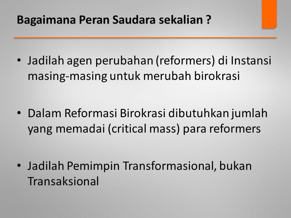 Bagaimana Peran Saudara sekalian ? • Jadilah agen perubahan (reformers) di Instansi masing-masing untuk merubah birokrasi • Dalam Reformasi Birokrasi