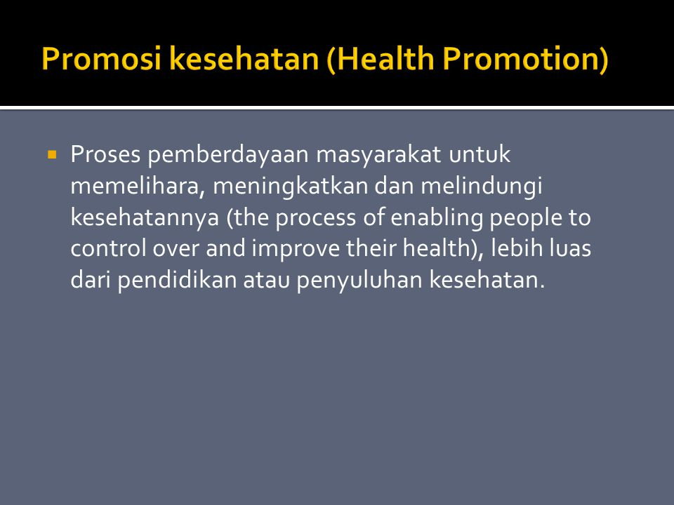  Proses pemberdayaan masyarakat untuk memelihara, meningkatkan dan melindungi kesehatannya (the process of enabling people to control over and improve their health), lebih luas dari pendidikan atau penyuluhan kesehatan.