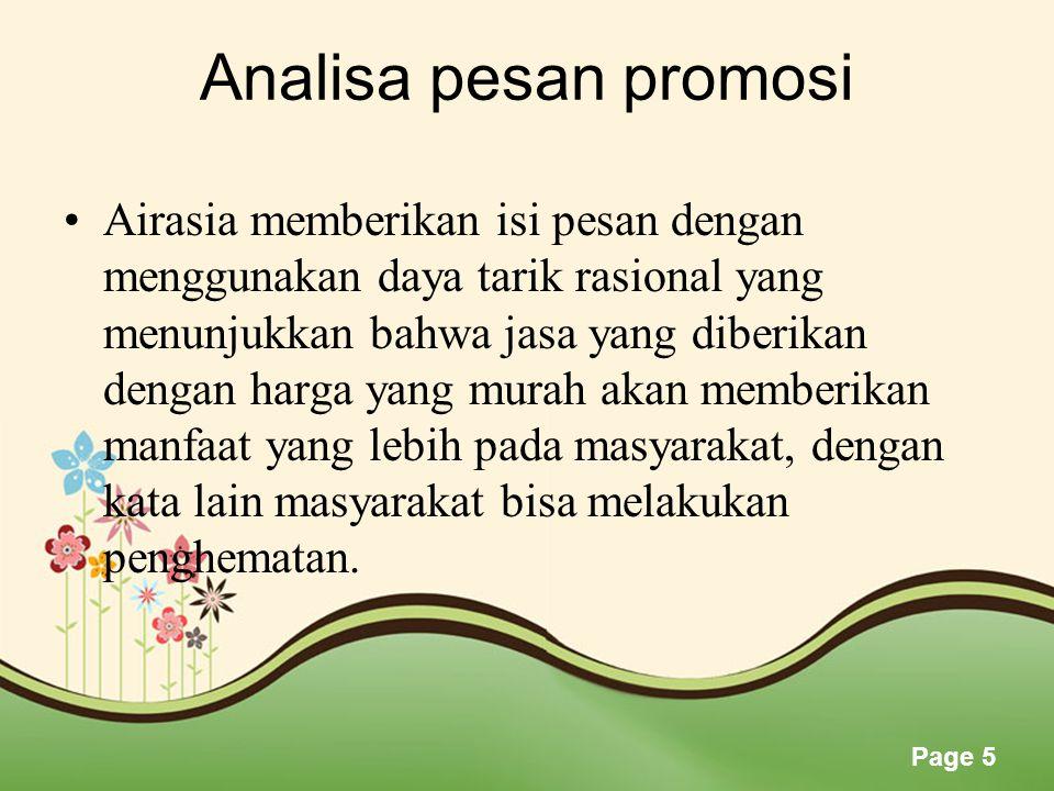 Page 5 Analisa pesan promosi •Airasia memberikan isi pesan dengan menggunakan daya tarik rasional yang menunjukkan bahwa jasa yang diberikan dengan harga yang murah akan memberikan manfaat yang lebih pada masyarakat, dengan kata lain masyarakat bisa melakukan penghematan.
