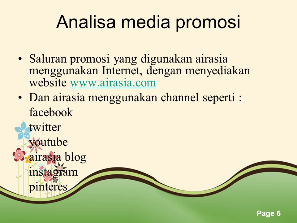 Page 6 Analisa media promosi •Saluran promosi yang digunakan airasia menggunakan Internet, dengan menyediakan website www.airasia.comwww.airasia.com •Dan airasia menggunakan channel seperti : facebook twitter youtube airasia blog instagram pinteres