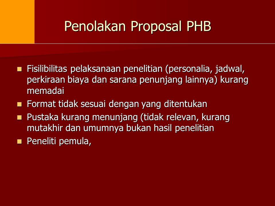 Penolakan Proposal PHB  Fisilibilitas pelaksanaan penelitian (personalia, jadwal, perkiraan biaya dan sarana penunjang lainnya) kurang memadai  Form