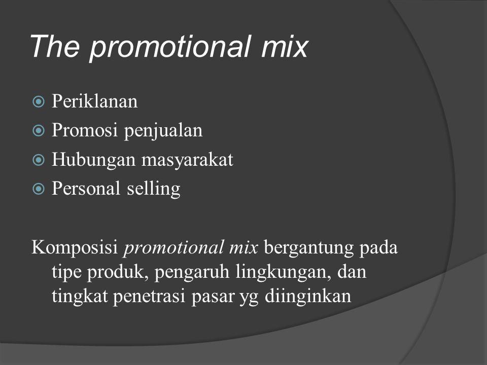 The promotional mix  Periklanan  Promosi penjualan  Hubungan masyarakat  Personal selling Komposisi promotional mix bergantung pada tipe produk, p