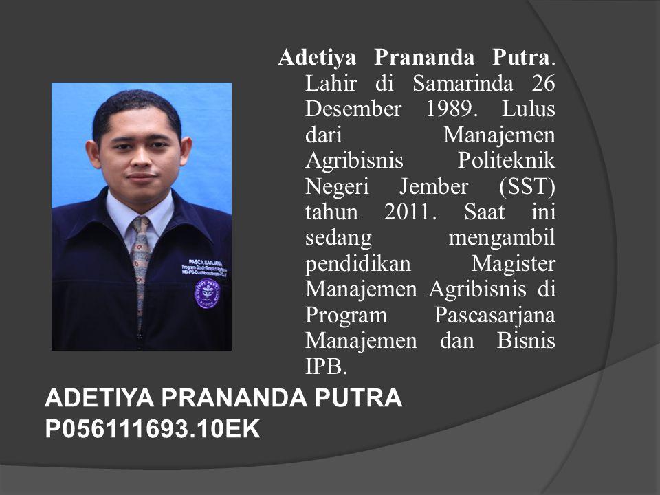 ADETIYA PRANANDA PUTRA P056111693.10EK Adetiya Prananda Putra. Lahir di Samarinda 26 Desember 1989. Lulus dari Manajemen Agribisnis Politeknik Negeri