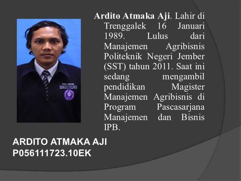 ARDITO ATMAKA AJI P056111723.10EK Ardito Atmaka Aji. Lahir di Trenggalek 16 Januari 1989. Lulus dari Manajemen Agribisnis Politeknik Negeri Jember (SS