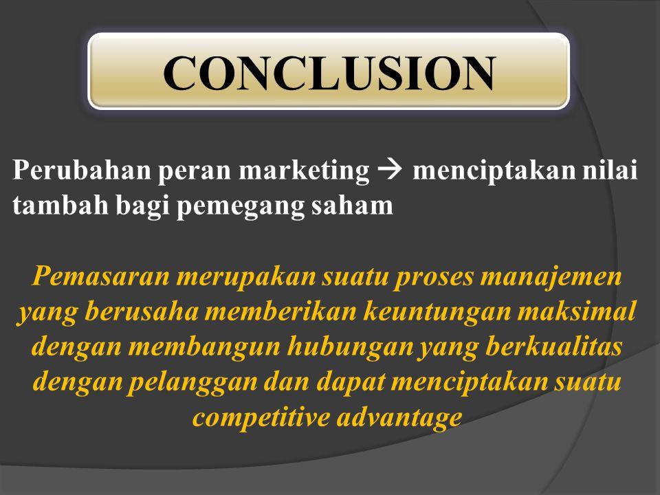 CONCLUSION Perubahan peran marketing  menciptakan nilai tambah bagi pemegang saham Pemasaran merupakan suatu proses manajemen yang berusaha memberika