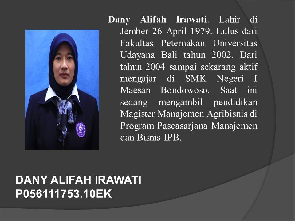 DANY ALIFAH IRAWATI P056111753.10EK Dany Alifah Irawati. Lahir di Jember 26 April 1979. Lulus dari Fakultas Peternakan Universitas Udayana Bali tahun