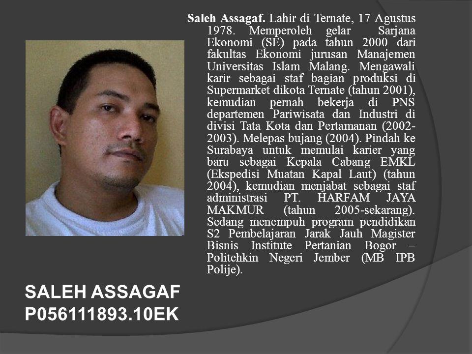 SALEH ASSAGAF P056111893.10EK Saleh Assagaf. Lahir di Ternate, 17 Agustus 1978. Memperoleh gelar Sarjana Ekonomi (SE) pada tahun 2000 dari fakultas Ek