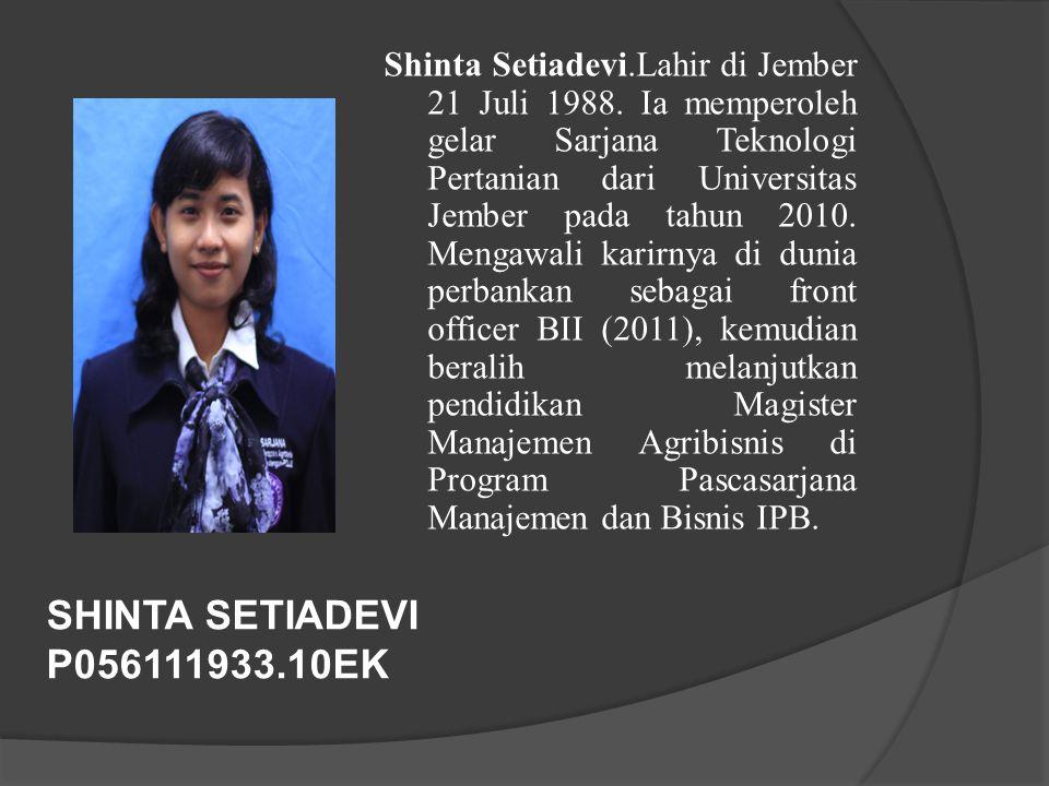 SHINTA SETIADEVI P056111933.10EK Shinta Setiadevi.Lahir di Jember 21 Juli 1988. Ia memperoleh gelar Sarjana Teknologi Pertanian dari Universitas Jembe
