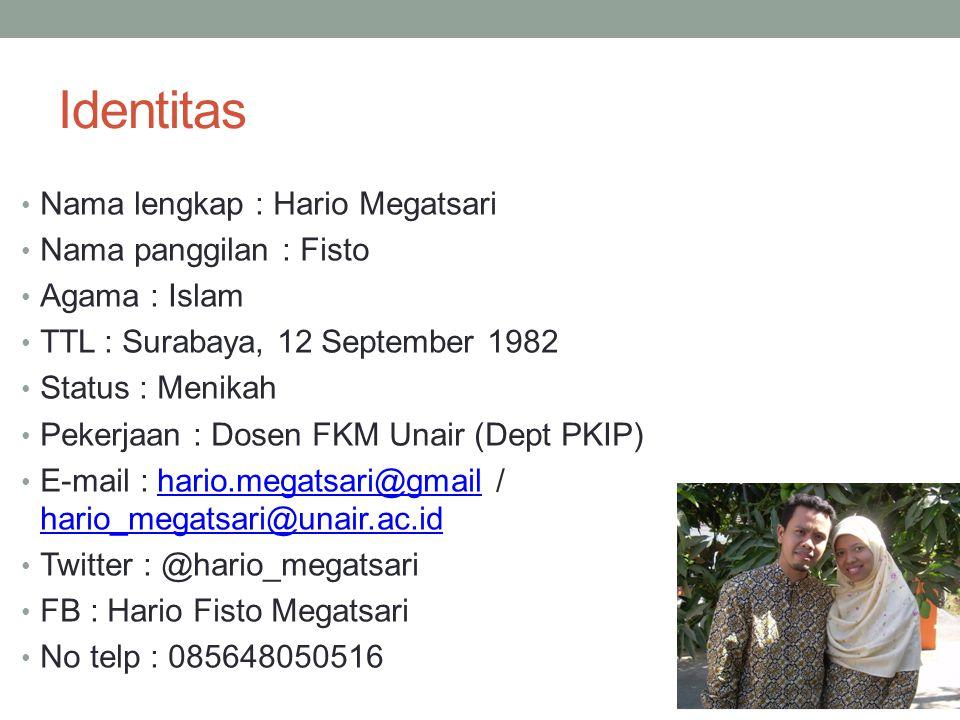 Identitas • Nama lengkap : Hario Megatsari • Nama panggilan : Fisto • Agama : Islam • TTL : Surabaya, 12 September 1982 • Status : Menikah • Pekerjaan : Dosen FKM Unair (Dept PKIP) • E-mail : hario.megatsari@gmail / hario_megatsari@unair.ac.idhario.megatsari@gmail hario_megatsari@unair.ac.id • Twitter : @hario_megatsari • FB : Hario Fisto Megatsari • No telp : 085648050516