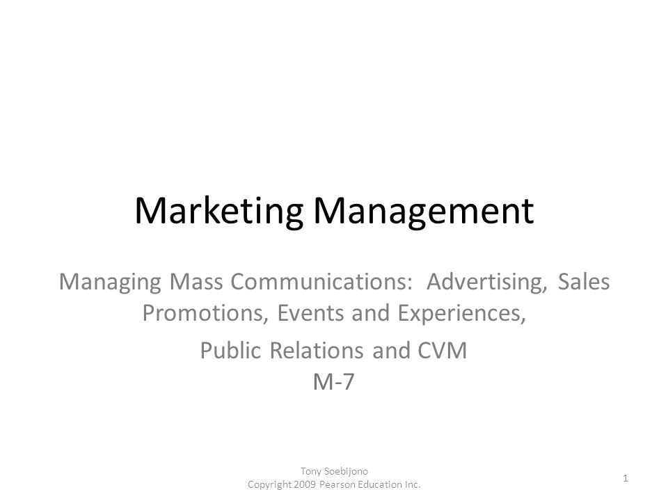 Marketing Management Managing Mass Communications: Advertising, Sales Promotions, Events and Experiences, Public Relations and CVM M-7 1 Tony Soebijono Copyright 2009 Pearson Education Inc.