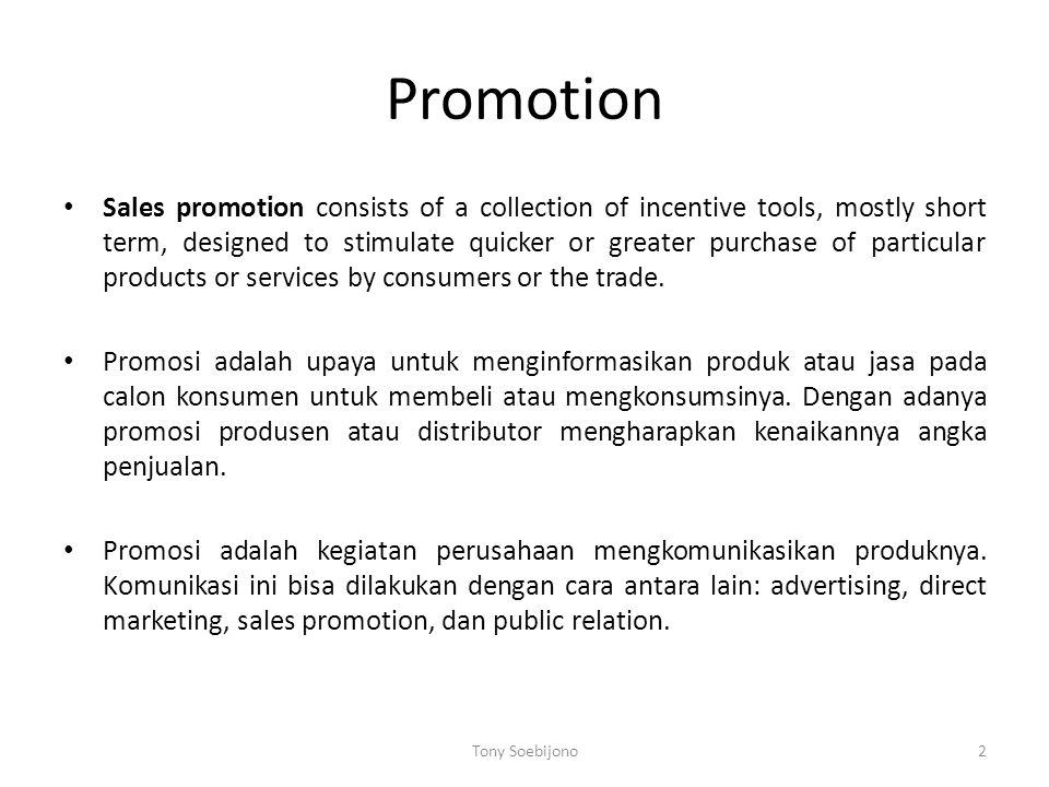 Promotion • Sales promotion consists of a collection of incentive tools, mostly short term, designed to stimulate quicker or greater purchase of particular products or services by consumers or the trade.