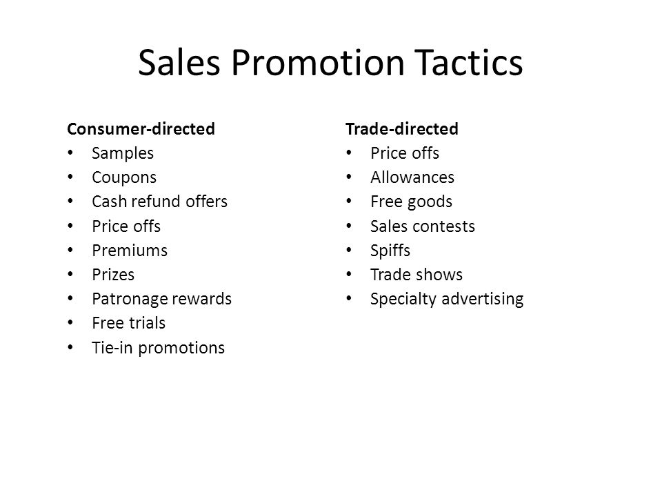 Sales Promotion Tactics Consumer-directed • Samples • Coupons • Cash refund offers • Price offs • Premiums • Prizes • Patronage rewards • Free trials • Tie-in promotions Trade-directed • Price offs • Allowances • Free goods • Sales contests • Spiffs • Trade shows • Specialty advertising