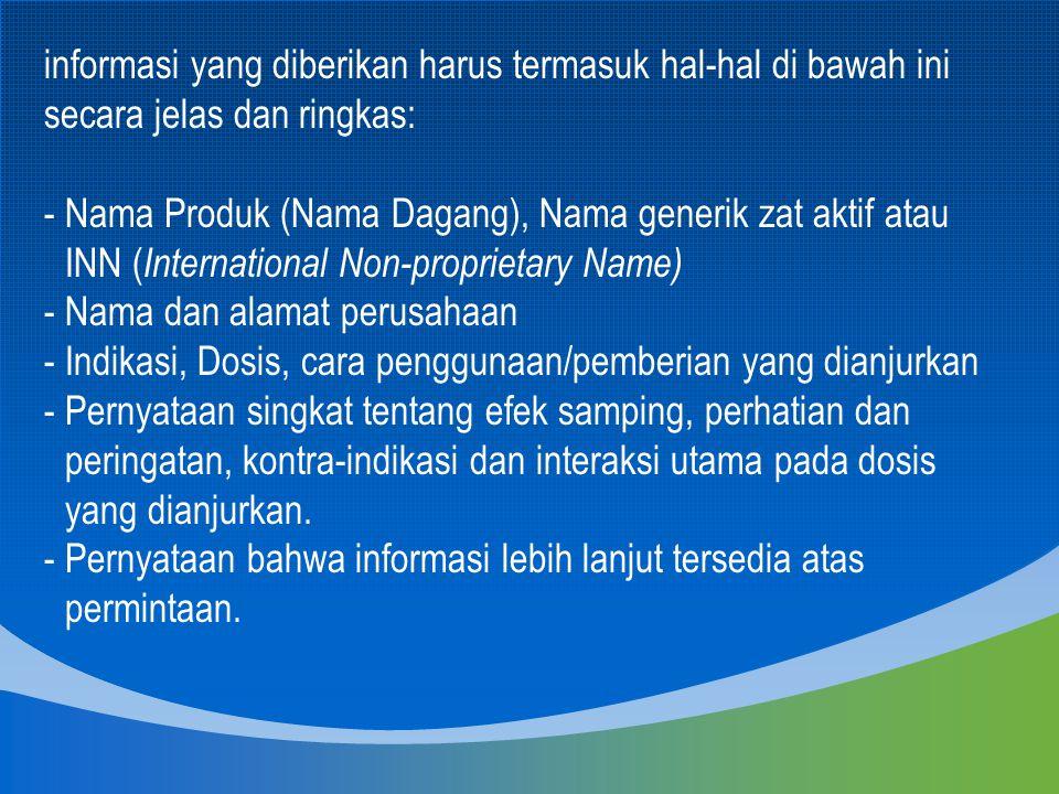 informasi yang diberikan harus termasuk hal-hal di bawah ini secara jelas dan ringkas: - Nama Produk (Nama Dagang), Nama generik zat aktif atau INN (