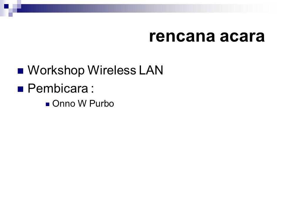 rencana acara  Workshop Wireless LAN  Pembicara :  Onno W Purbo