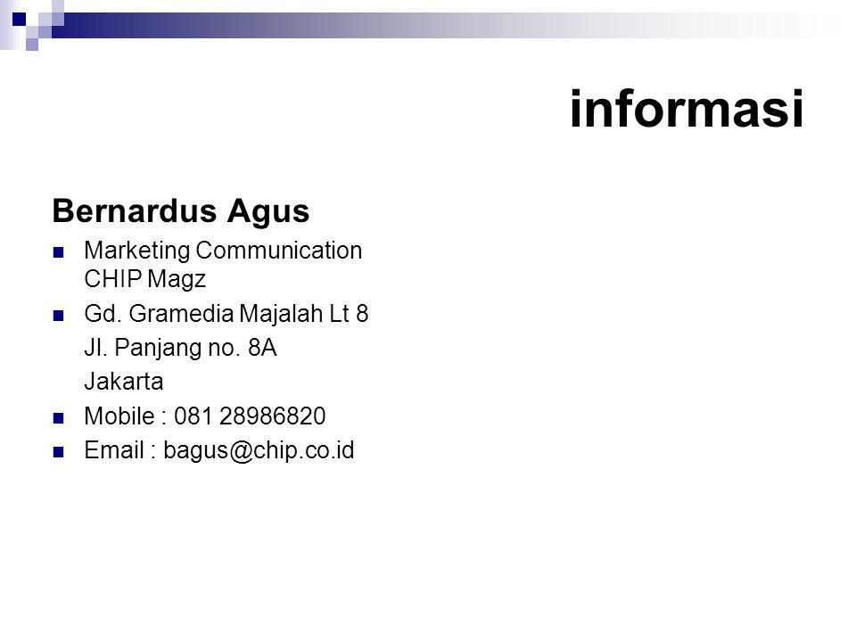 informasi Bernardus Agus  Marketing Communication CHIP Magz  Gd. Gramedia Majalah Lt 8 Jl. Panjang no. 8A Jakarta  Mobile : 081 28986820  Email :