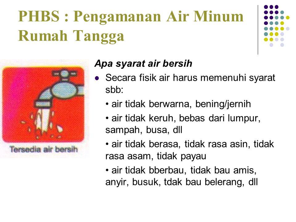 PHBS : Pengamanan Air Minum Rumah Tangga Apa syarat air bersih  Secara fisik air harus memenuhi syarat sbb: • air tidak berwarna, bening/jernih • air