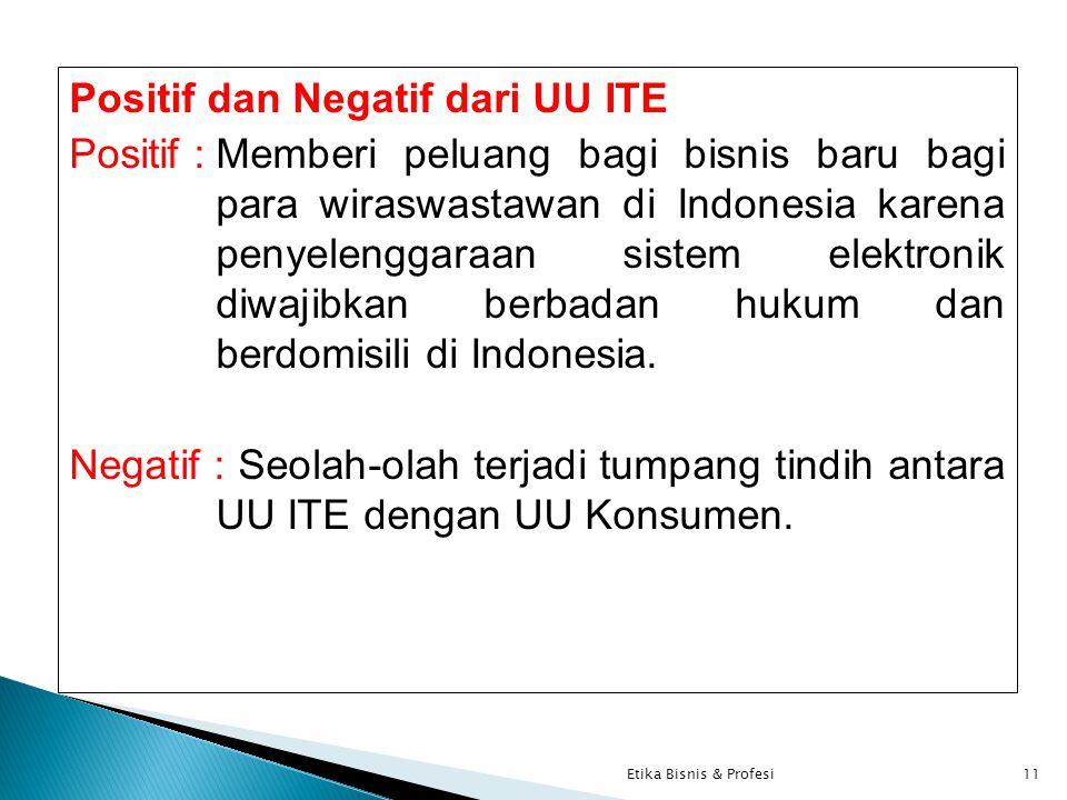 Positif dan Negatif dari UU ITE Positif :Memberi peluang bagi bisnis baru bagi para wiraswastawan di Indonesia karena penyelenggaraan sistem elektronik diwajibkan berbadan hukum dan berdomisili di Indonesia.