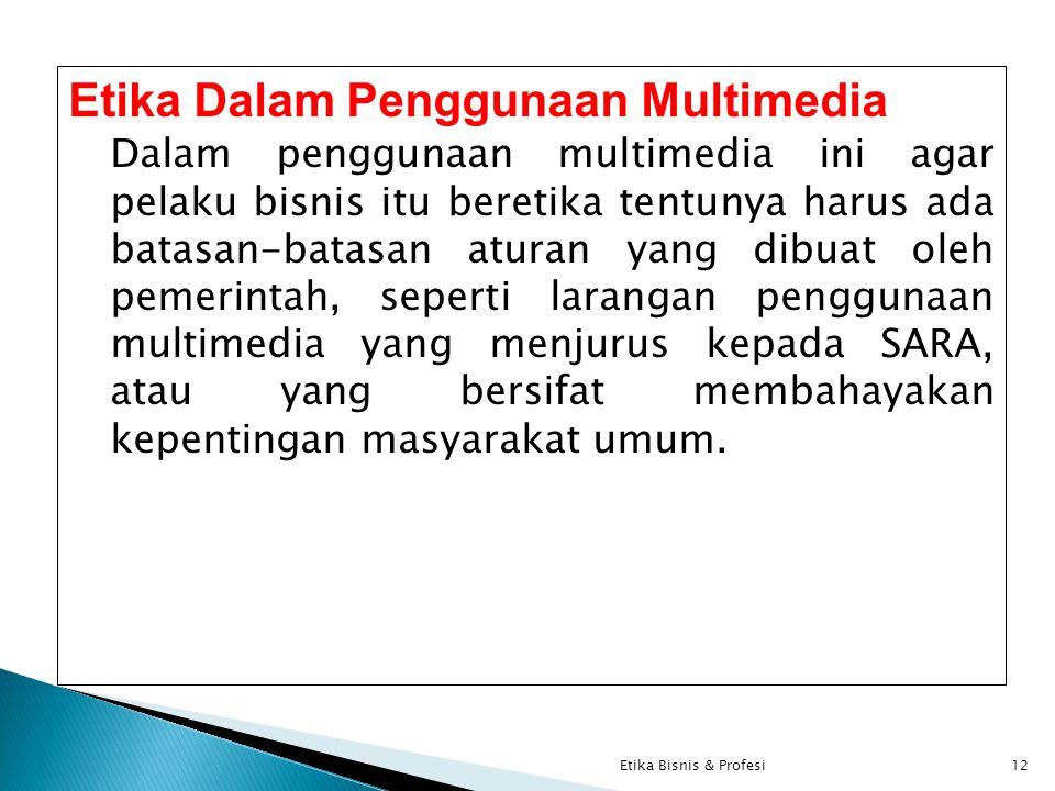 Etika Dalam Penggunaan Multimedia Dalam penggunaan multimedia ini agar pelaku bisnis itu beretika tentunya harus ada batasan-batasan aturan yang dibuat oleh pemerintah, seperti larangan penggunaan multimedia yang menjurus kepada SARA, atau yang bersifat membahayakan kepentingan masyarakat umum.