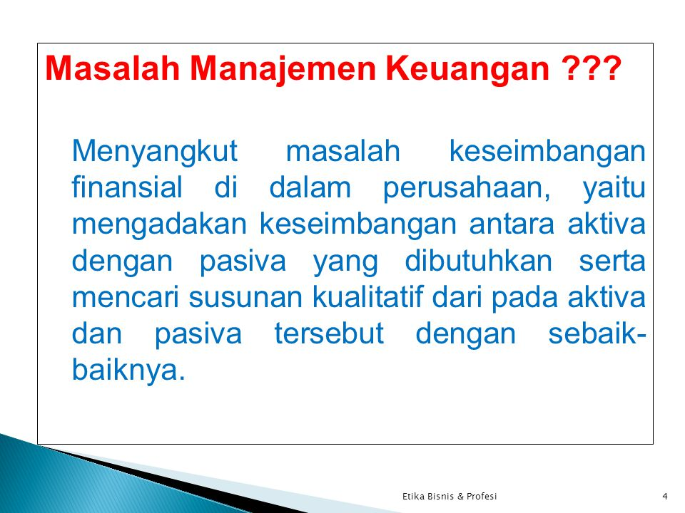 Masalah Manajemen Keuangan ??? Menyangkut masalah keseimbangan finansial di dalam perusahaan, yaitu mengadakan keseimbangan antara aktiva dengan pasiv