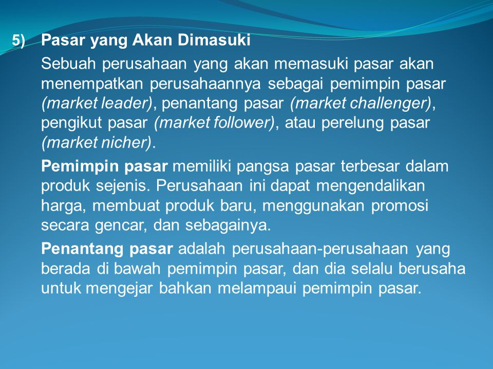 5) Pasar yang Akan Dimasuki Sebuah perusahaan yang akan memasuki pasar akan menempatkan perusahaannya sebagai pemimpin pasar (market leader), penantan