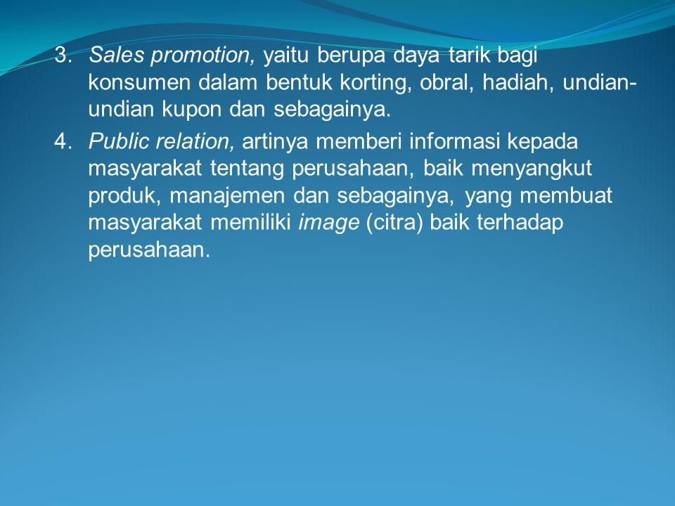3.Sales promotion, yaitu berupa daya tarik bagi konsumen dalam bentuk korting, obral, hadiah, undian- undian kupon dan sebagainya. 4.Public relation,
