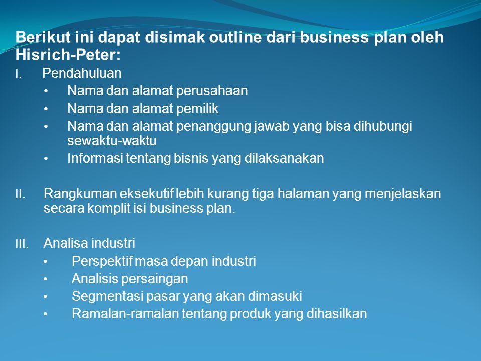 Berikut ini dapat disimak outline dari business plan oleh Hisrich-Peter: I. Pendahuluan • Nama dan alamat perusahaan • Nama dan alamat pemilik • Nama