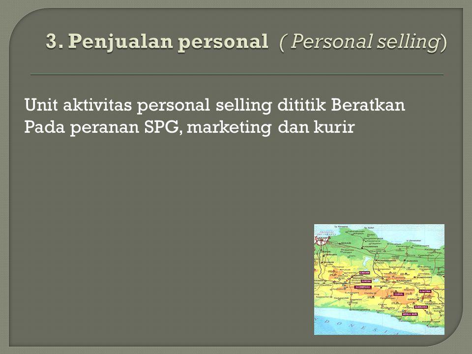 Unit aktivitas personal selling dititik Beratkan Pada peranan SPG, marketing dan kurir