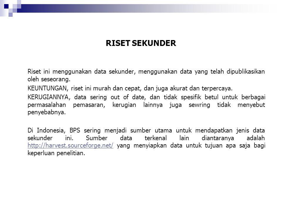 RISET SEKUNDER Riset ini menggunakan data sekunder, menggunakan data yang telah dipublikasikan oleh seseorang. KEUNTUNGAN, riset ini murah dan cepat,