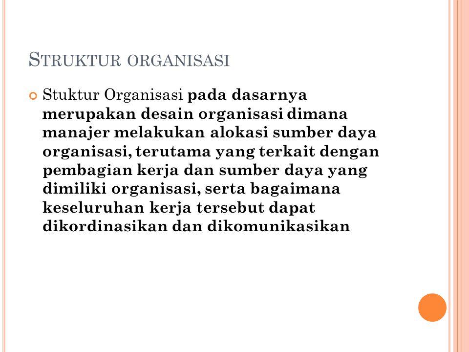S TRUKTUR ORGANISASI Stuktur Organisasi pada dasarnya merupakan desain organisasi dimana manajer melakukan alokasi sumber daya organisasi, terutama ya