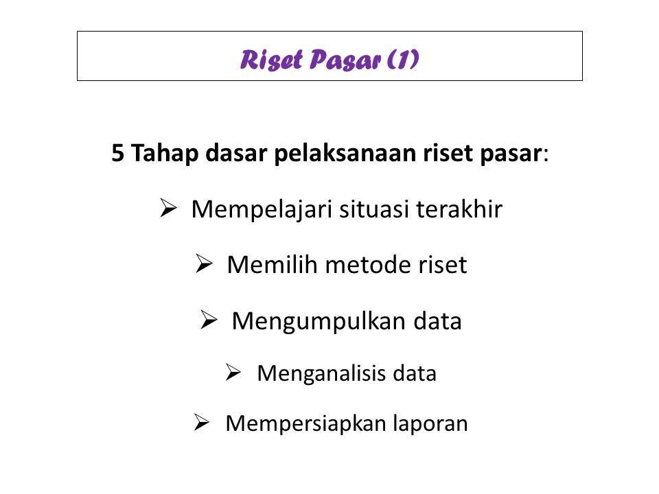 Riset Pasar (1) 5 Tahap dasar pelaksanaan riset pasar:  Mempelajari situasi terakhir  Memilih metode riset  Mengumpulkan data  Menganalisis data 