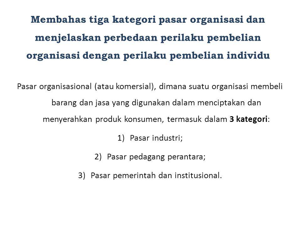 Membahas tiga kategori pasar organisasi dan menjelaskan perbedaan perilaku pembelian organisasi dengan perilaku pembelian individu Pasar organisasiona