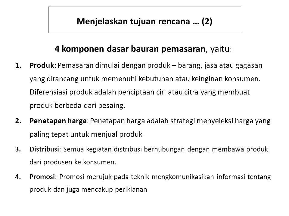 Menjelaskan tujuan rencana … (2) 4 komponen dasar bauran pemasaran, yaitu : 1.Produk: Pemasaran dimulai dengan produk – barang, jasa atau gagasan yang