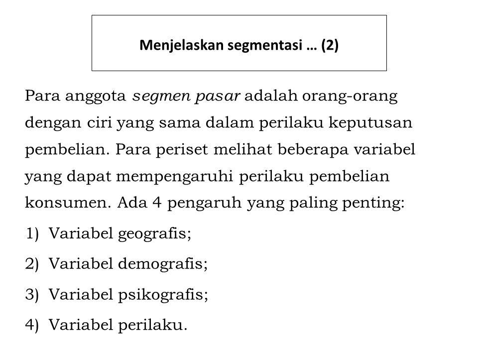 Menjelaskan segmentasi … (3) 1.Variabel geografis: Unit-unit geografis yang bisa dipertimbangkan mengembangkan satu strategi segmentasi 2.Variabel demografis: Menggambarkan populasi dengan mengidentifikasi ciri-ciri tertentu seperti usia, pendapatan, gender, latar belakang etnis, status perkawinan, ras, agama, dan kelas sosial 3.Variabel psikografis: Mencakup gaya hidup, minat dan sikap 4.Variabel perilaku: Merujuk pada cara konsumen menggunakan produk tersebut, alasan mereka membelinya, dan kesetiaan mereka terhadap produk tersebut