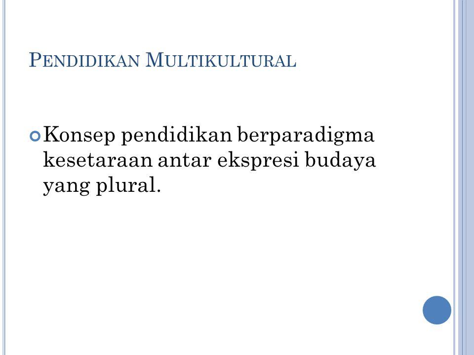 P ENDIDIKAN M ULTIKULTURAL Konsep pendidikan berparadigma kesetaraan antar ekspresi budaya yang plural.