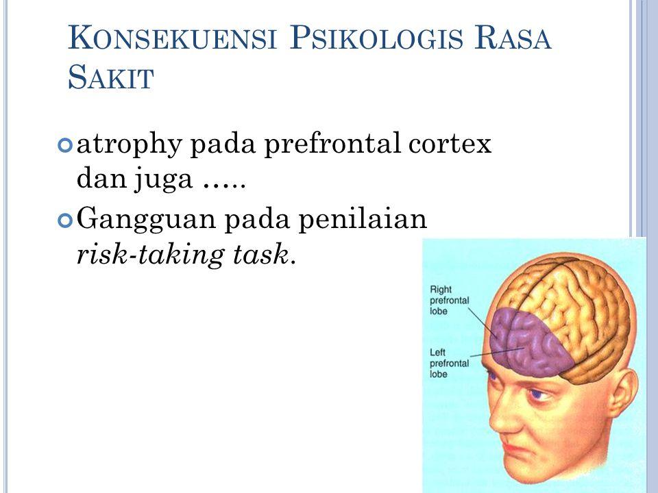K ONSEKUENSI P SIKOLOGIS R ASA S AKIT atrophy pada prefrontal cortex dan juga ….. Gangguan pada penilaian risk-taking task.