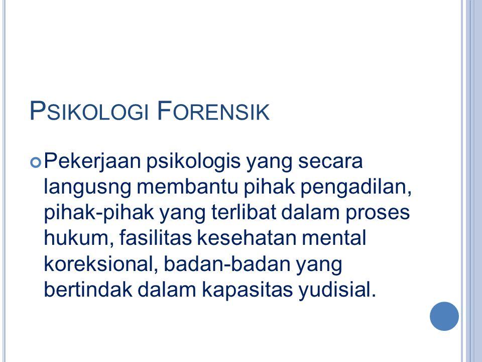 P SIKOLOGI F ORENSIK Pekerjaan psikologis yang secara langusng membantu pihak pengadilan, pihak-pihak yang terlibat dalam proses hukum, fasilitas kese