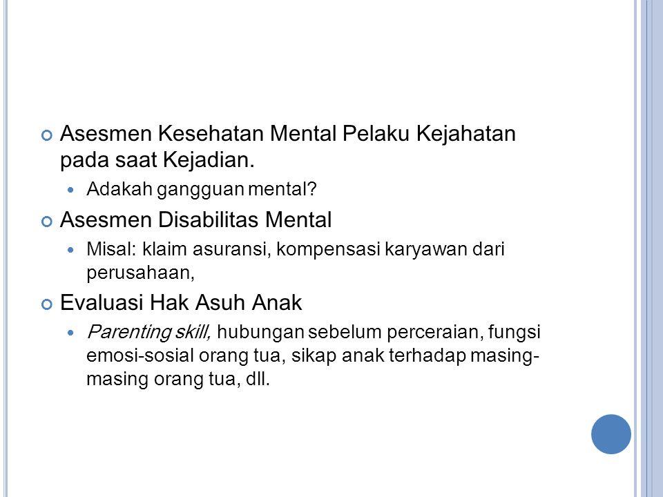 Asesmen Kesehatan Mental Pelaku Kejahatan pada saat Kejadian.  Adakah gangguan mental? Asesmen Disabilitas Mental  Misal: klaim asuransi, kompensasi