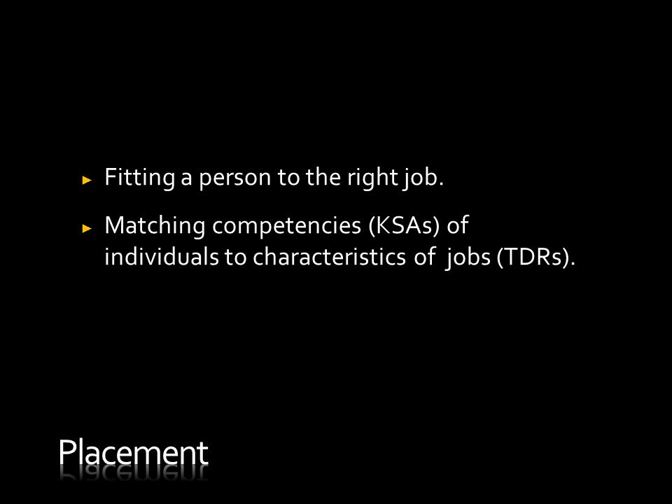 ► Fitting a person to the right job. ► Matching competencies (KSAs) of individuals to characteristics of jobs (TDRs).