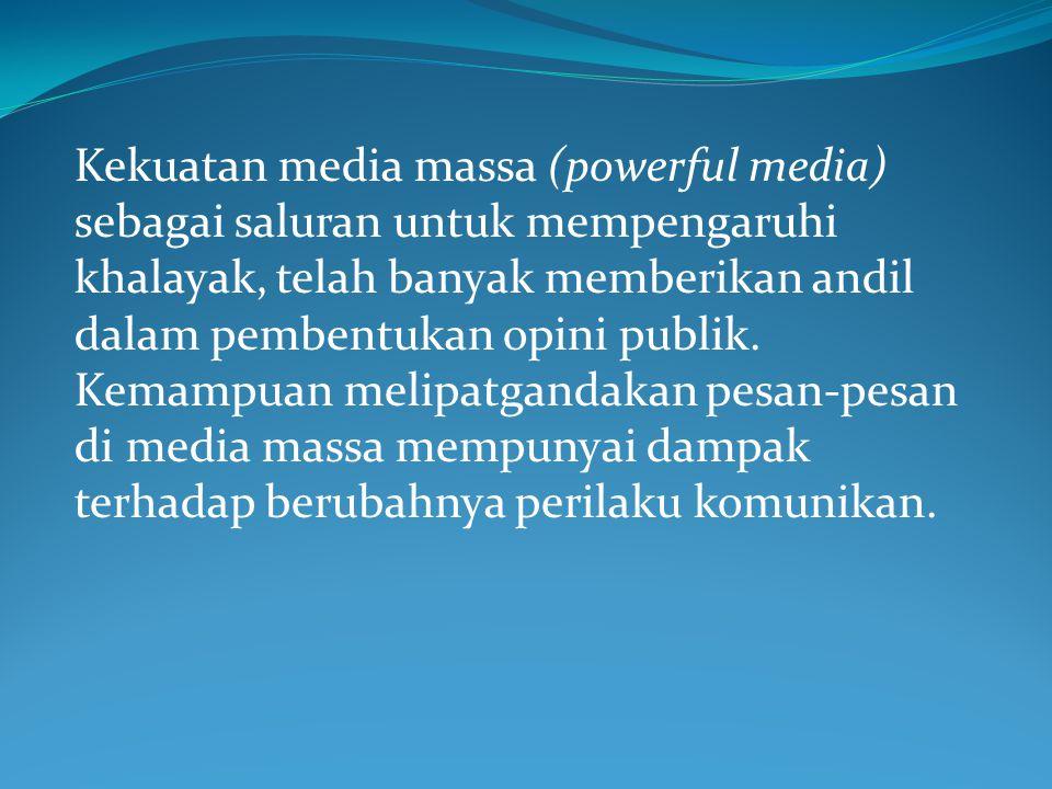Kekuatan media massa (powerful media) sebagai saluran untuk mempengaruhi khalayak, telah banyak memberikan andil dalam pembentukan opini publik.