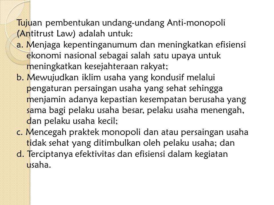 Tujuan pembentukan undang-undang Anti-monopoli (Antitrust Law) adalah untuk: a. Menjaga kepentinganumum dan meningkatkan efisiensi ekonomi nasional se