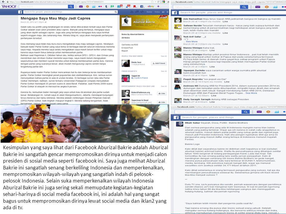 Kesimpulan yang saya lihat dari Facebook Aburizal Bakrie adalah Aburizal Bakrie ini sangatlah gencar mempromosikan dirinya untuk menjadi calon presiden di sosial media seperti facebook ini.