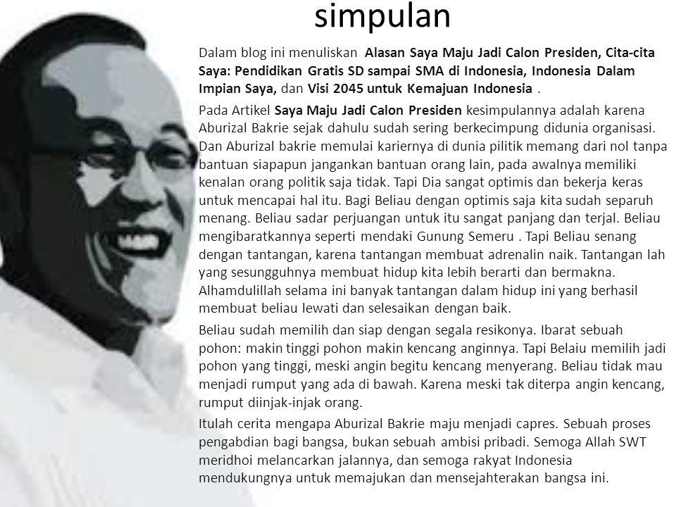 simpulan Dalam blog ini menuliskan Alasan Saya Maju Jadi Calon Presiden, Cita-cita Saya: Pendidikan Gratis SD sampai SMA di Indonesia, Indonesia Dalam Impian Saya, dan Visi 2045 untuk Kemajuan Indonesia.