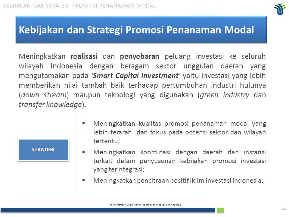 The Investment Coordinating Board of the Republic of Indonesia 16 Kebijakan dan Strategi Promosi Penanaman Modal Meningkatkan realisasi dan penyebaran