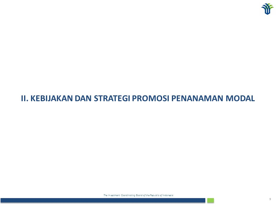 The Investment Coordinating Board of the Republic of Indonesia 9 II. KEBIJAKAN DAN STRATEGI PROMOSI PENANAMAN MODAL
