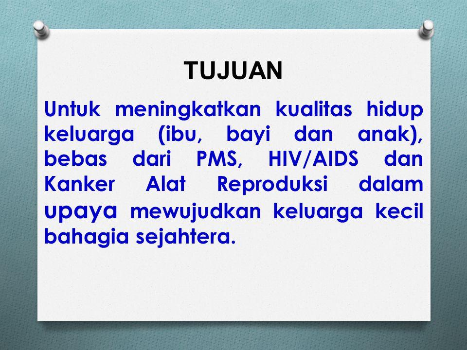 TUJUAN Untuk meningkatkan kualitas hidup keluarga (ibu, bayi dan anak), bebas dari PMS, HIV/AIDS dan Kanker Alat Reproduksi dalam upaya mewujudkan keluarga kecil bahagia sejahtera.