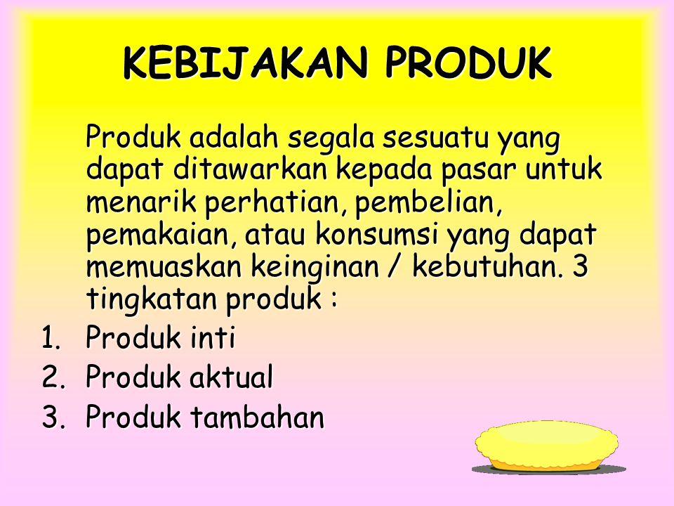 KEBIJAKAN PRODUK Produk adalah segala sesuatu yang dapat ditawarkan kepada pasar untuk menarik perhatian, pembelian, pemakaian, atau konsumsi yang dapat memuaskan keinginan / kebutuhan.